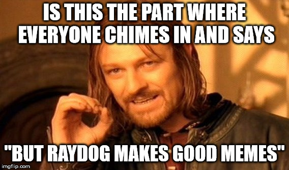 "One Does Not Simply Meme | IS THIS THE PART WHERE EVERYONE CHIMES IN AND SAYS ""BUT RAYDOG MAKES GOOD MEMES"" 