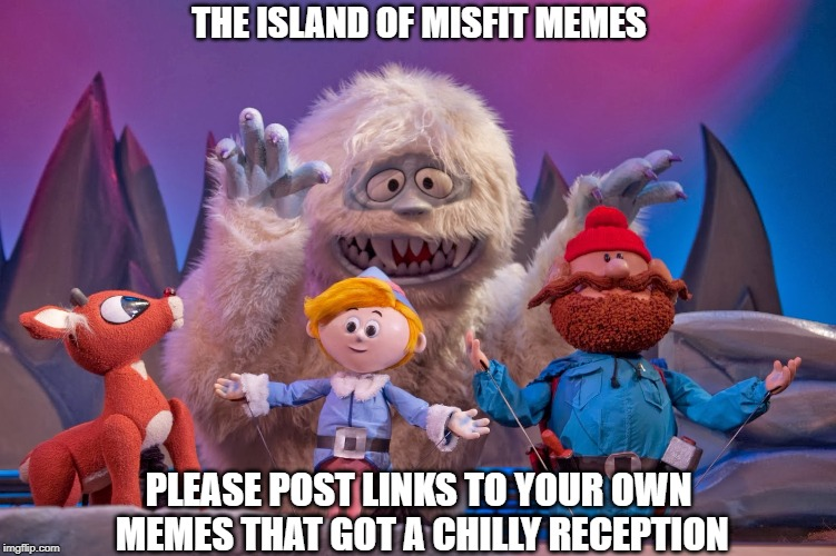 Please Post TWO of Your Meme Links In the Comments | THE ISLAND OF MISFIT MEMES PLEASE POST LINKS TO YOUR OWN MEMES THAT GOT A CHILLY RECEPTION | image tagged in memes | made w/ Imgflip meme maker