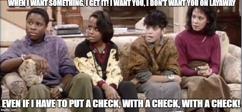 WHEN I WANT SOMETHING, I GET IT! I WANT YOU, I DON'T WANT YOU ON LAYAWAY EVEN IF I HAVE TO PUT A CHECK, WITH A CHECK, WITH A CHECK! | image tagged in layaway | made w/ Imgflip meme maker