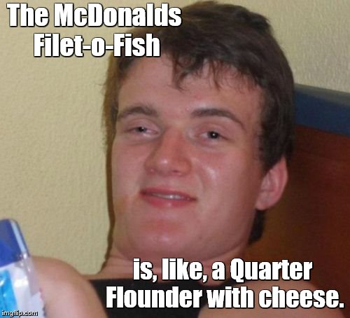 10 Guy Meme | The McDonalds Filet-o-Fish is, like, a Quarter Flounder with cheese. | image tagged in memes,10 guy,bad puns,mcdonalds | made w/ Imgflip meme maker