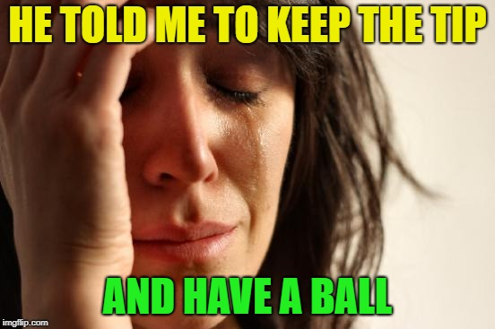 First World Problems Meme | HE TOLD ME TO KEEP THE TIP AND HAVE A BALL | image tagged in memes,first world problems | made w/ Imgflip meme maker