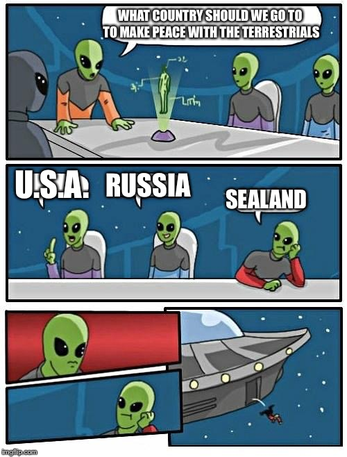 Alien Meeting Suggestion Meme | WHAT COUNTRY SHOULD WE GO TO TO MAKE PEACE WITH THE TERRESTRIALS U.S.A. RUSSIA SEALAND | image tagged in memes,alien meeting suggestion | made w/ Imgflip meme maker