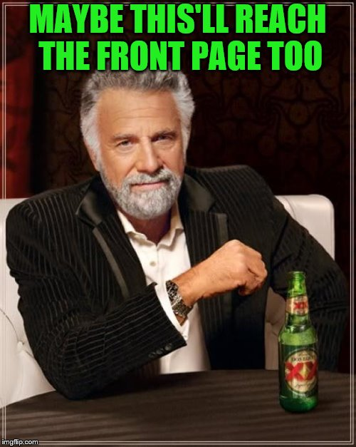 The Most Interesting Man In The World Meme | MAYBE THIS'LL REACH THE FRONT PAGE TOO | image tagged in memes,the most interesting man in the world | made w/ Imgflip meme maker