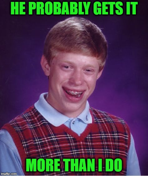 Bad Luck Brian Meme | HE PROBABLY GETS IT MORE THAN I DO | image tagged in memes,bad luck brian | made w/ Imgflip meme maker