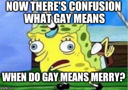 Mocking Spongebob Meme | NOW THERE'S CONFUSION WHAT GAY MEANS WHEN DO GAY MEANS MERRY? | image tagged in memes,mocking spongebob | made w/ Imgflip meme maker