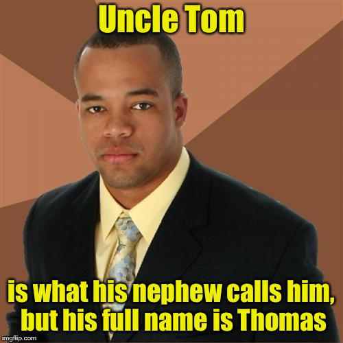 Successful Black Man Meme | Uncle Tom is what his nephew calls him, but his full name is Thomas | image tagged in memes,successful black man | made w/ Imgflip meme maker