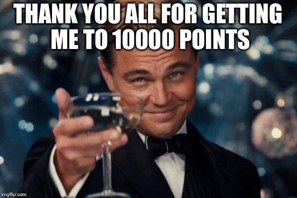 Leonardo Dicaprio Cheers Meme | THANK YOU ALL FOR GETTING ME TO 10000 POINTS | image tagged in memes,leonardo dicaprio cheers | made w/ Imgflip meme maker