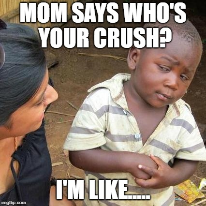 Third World Skeptical Kid Meme | MOM SAYS WHO'S YOUR CRUSH? I'M LIKE..... | image tagged in memes,third world skeptical kid | made w/ Imgflip meme maker