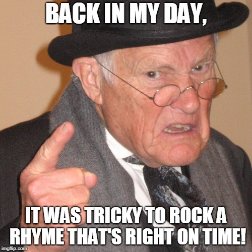 It's tricky! | BACK IN MY DAY, IT WAS TRICKY TO ROCK A RHYME THAT'S RIGHT ON TIME! | image tagged in back in my day,memes,run dmc,it's tricky | made w/ Imgflip meme maker