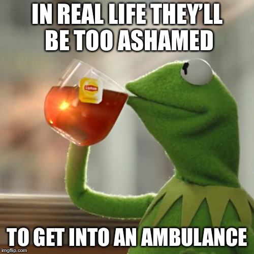 But Thats None Of My Business Meme | IN REAL LIFE THEY'LL BE TOO ASHAMED TO GET INTO AN AMBULANCE | image tagged in memes,but thats none of my business,kermit the frog | made w/ Imgflip meme maker
