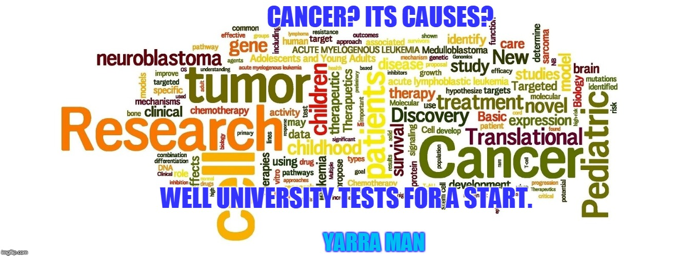 CANCER? ITS CAUSES? WELL UNIVERSITY TESTS FOR A START. YARRA MAN | image tagged in cancer university tests | made w/ Imgflip meme maker