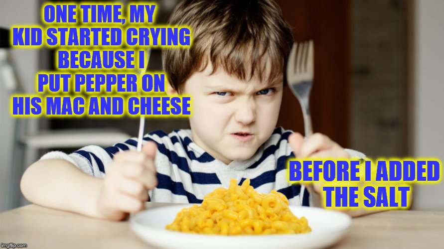 Apparently, it's ruined if salt doesn't go first. | ONE TIME, MY KID STARTED CRYING BECAUSE I PUT PEPPER ON HIS MAC AND CHEESE BEFORE I ADDED THE SALT | image tagged in memes,pepper,salt,mac and cheese,kids | made w/ Imgflip meme maker