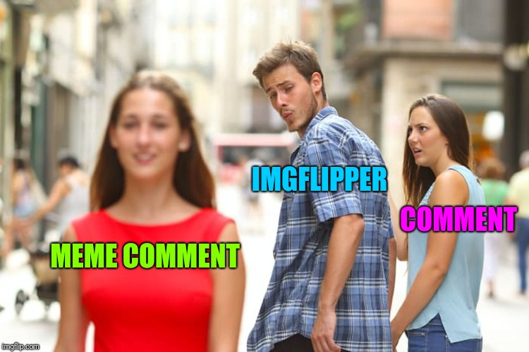 Distracted Boyfriend Meme | MEME COMMENT IMGFLIPPER COMMENT | image tagged in memes,distracted boyfriend | made w/ Imgflip meme maker