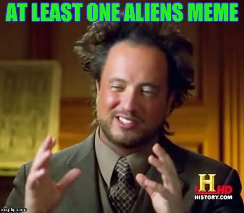 Ancient Aliens Meme | AT LEAST ONE ALIENS MEME | image tagged in memes,ancient aliens | made w/ Imgflip meme maker
