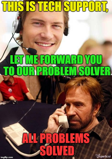 Not a problem any more? | THIS IS TECH SUPPORT, ALL PROBLEMS SOLVED LET ME FORWARD YOU TO OUR PROBLEM SOLVER | image tagged in memes,chuck norris,tech support,funny | made w/ Imgflip meme maker
