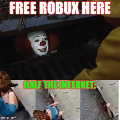 Kids These Days | FREE ROBUX HERE HALF THE INTERNET: | image tagged in memes,scumbag,pennywise in sewer,roblox | made w/ Imgflip meme maker