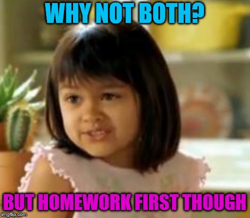 WHY NOT BOTH? BUT HOMEWORK FIRST THOUGH | made w/ Imgflip meme maker