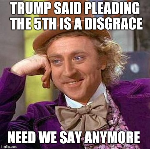 Creepy Condescending Wonka Meme | TRUMP SAID PLEADING THE 5TH IS A DISGRACE NEED WE SAY ANYMORE | image tagged in memes,creepy condescending wonka | made w/ Imgflip meme maker