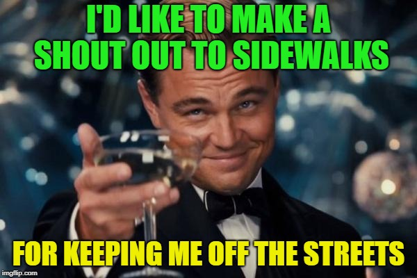 CORNY Dad joke. | I'D LIKE TO MAKE A SHOUT OUT TO SIDEWALKS FOR KEEPING ME OFF THE STREETS | image tagged in memes,leonardo dicaprio cheers,funny,dad joke | made w/ Imgflip meme maker