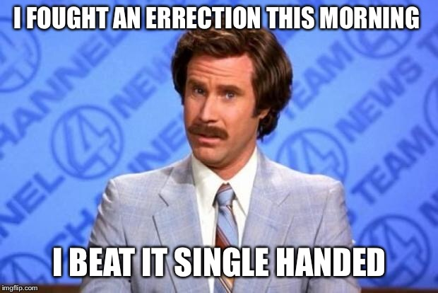 I fought an errection this morning | I FOUGHT AN ERRECTION THIS MORNING I BEAT IT SINGLE HANDED | image tagged in i'm ron burgundy,morning | made w/ Imgflip meme maker