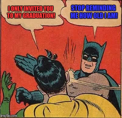 Batman Slapping Robin Meme | I ONLY INVITED YOU TO MY GRADUATION! STOP REMINDING ME HOW OLD I AM! | image tagged in memes,batman slapping robin,graduation | made w/ Imgflip meme maker