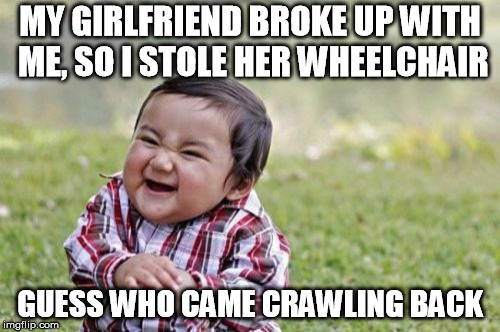 Evil Toddler Meme | MY GIRLFRIEND BROKE UP WITH ME, SO I STOLE HER WHEELCHAIR GUESS WHO CAME CRAWLING BACK | image tagged in memes,evil toddler | made w/ Imgflip meme maker