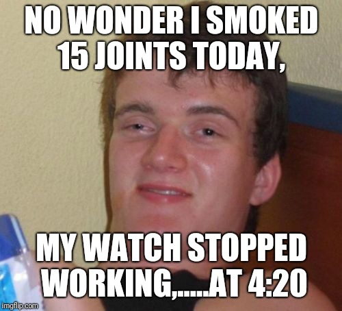 10 Guy Meme | NO WONDER I SMOKED 15 JOINTS TODAY, MY WATCH STOPPED WORKING,.....AT 4:20 | image tagged in memes,10 guy | made w/ Imgflip meme maker