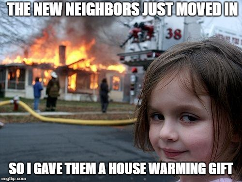 Disaster Girl Meme | THE NEW NEIGHBORS JUST MOVED IN SO I GAVE THEM A HOUSE WARMING GIFT | image tagged in memes,disaster girl | made w/ Imgflip meme maker