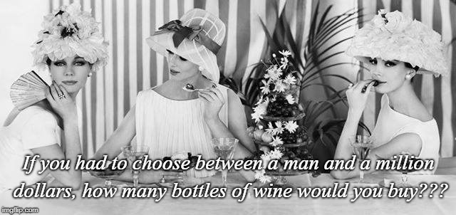 Choices... | If you had to choose between a man and a million dollars, how many bottles of wine would you buy??? | image tagged in man,million dollars,wine | made w/ Imgflip meme maker