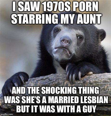 Confession Bear Meme | I SAW 1970S PORN STARRING MY AUNT AND THE SHOCKING THING WAS SHE'S A MARRIED LESBIAN BUT IT WAS WITH A GUY | image tagged in memes,confession bear | made w/ Imgflip meme maker