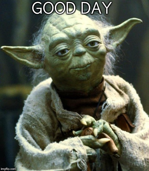 Star Wars Yoda Meme | GOOD DAY | image tagged in memes,star wars yoda | made w/ Imgflip meme maker