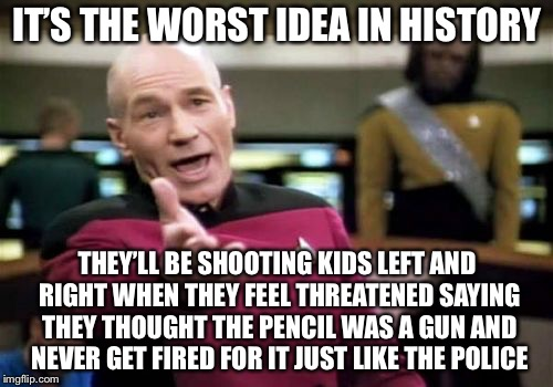 Picard Wtf Meme | IT'S THE WORST IDEA IN HISTORY THEY'LL BE SHOOTING KIDS LEFT AND RIGHT WHEN THEY FEEL THREATENED SAYING THEY THOUGHT THE PENCIL WAS A GUN AN | image tagged in memes,picard wtf | made w/ Imgflip meme maker