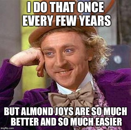 Creepy Condescending Wonka Meme | I DO THAT ONCE EVERY FEW YEARS BUT ALMOND JOYS ARE SO MUCH BETTER AND SO MUCH EASIER | image tagged in memes,creepy condescending wonka | made w/ Imgflip meme maker