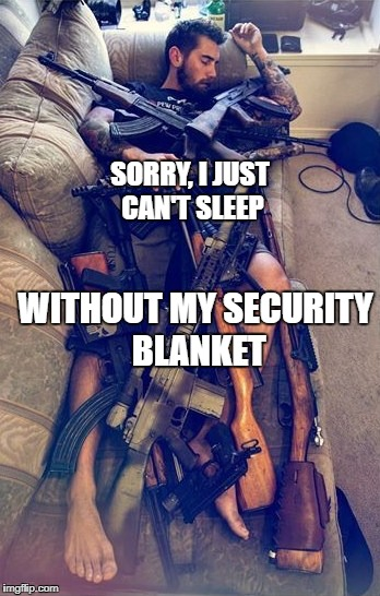 GUNS | SORRY, I JUST CAN'T SLEEP WITHOUT MY SECURITY BLANKET | image tagged in guns | made w/ Imgflip meme maker