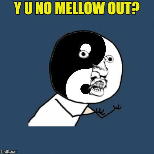 Y U NO MELLOW OUT? | made w/ Imgflip meme maker