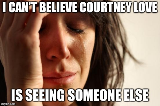 First World Problems Meme | I CAN'T BELIEVE COURTNEY LOVE IS SEEING SOMEONE ELSE | image tagged in memes,first world problems | made w/ Imgflip meme maker