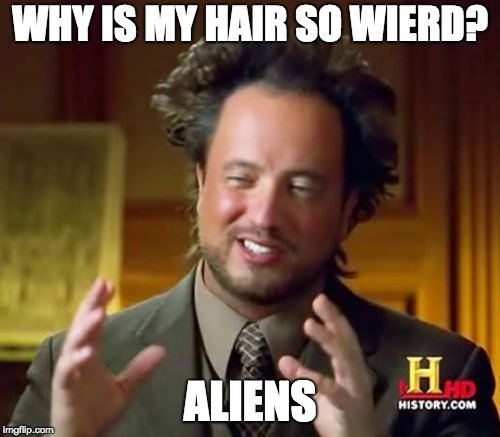 Ancient Aliens Meme | WHY IS MY HAIR SO WIERD? ALIENS | image tagged in memes,ancient aliens | made w/ Imgflip meme maker