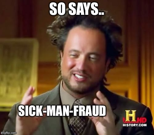 Ancient Aliens Meme | SO SAYS.. SICK-MAN-FRAUD | image tagged in memes,ancient aliens | made w/ Imgflip meme maker