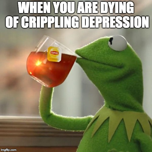 But Thats None Of My Business Meme | WHEN YOU ARE DYING OF CRIPPLING DEPRESSION | image tagged in memes,but thats none of my business,kermit the frog | made w/ Imgflip meme maker