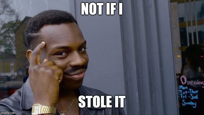 Roll Safe Think About It Meme | NOT IF I STOLE IT | image tagged in memes,roll safe think about it | made w/ Imgflip meme maker