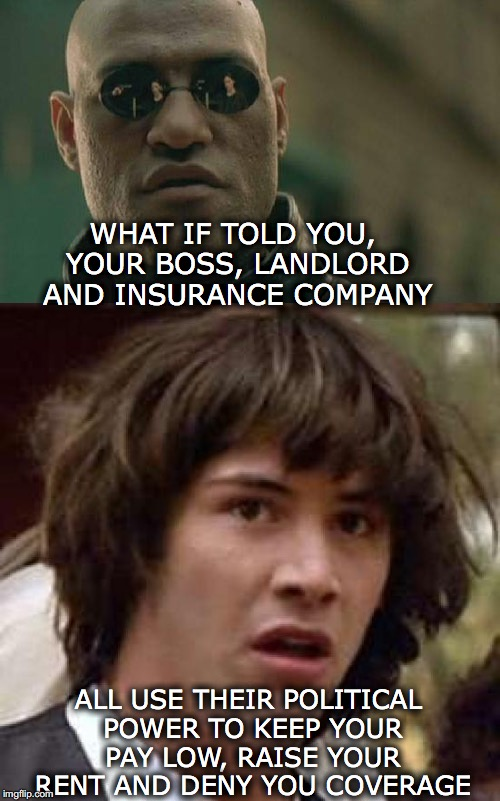 All In The Matrix | WHAT IF TOLD YOU, YOUR BOSS, LANDLORD AND INSURANCE COMPANY ALL USE THEIR POLITICAL POWER TO KEEP YOUR PAY LOW, RAISE YOUR RENT AND DENY YOU | image tagged in matrix morpheus,conspiracy keanu | made w/ Imgflip meme maker