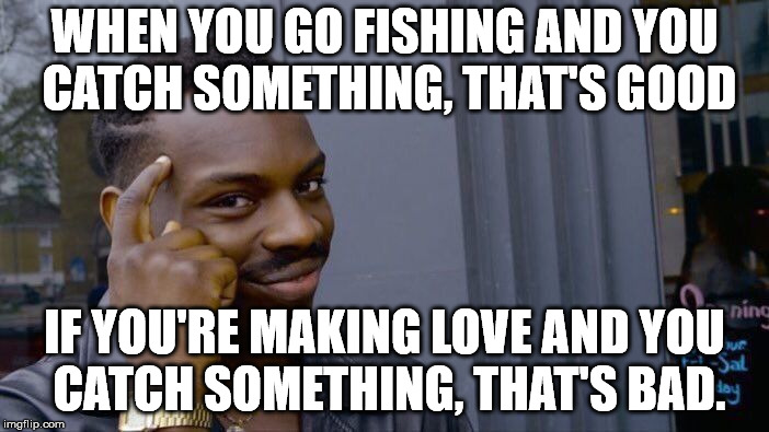 Roll Safe Think About It Meme | WHEN YOU GO FISHING AND YOU CATCH SOMETHING, THAT'S GOOD IF YOU'RE MAKING LOVE AND YOU CATCH SOMETHING, THAT'S BAD. | image tagged in memes,roll safe think about it | made w/ Imgflip meme maker