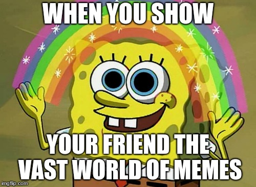 I've showed my friend a meme now he's addicted | WHEN YOU SHOW YOUR FRIEND THE VAST WORLD OF MEMES | image tagged in memes,imagination spongebob | made w/ Imgflip meme maker