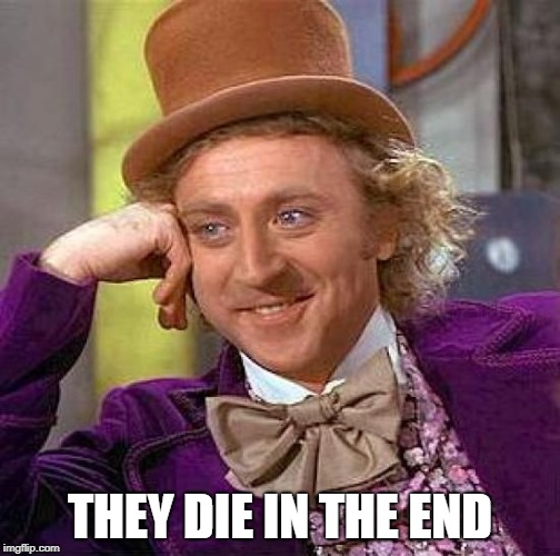 Creepy Condescending Wonka Meme | THEY DIE IN THE END | image tagged in memes,creepy condescending wonka | made w/ Imgflip meme maker