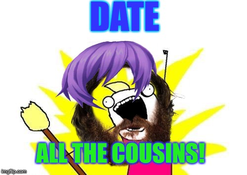 DATE ALL THE COUSINS! | made w/ Imgflip meme maker