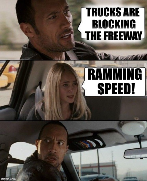 The Rock Driving Meme | TRUCKS ARE BLOCKING THE FREEWAY RAMMING SPEED! | image tagged in memes,the rock driving | made w/ Imgflip meme maker