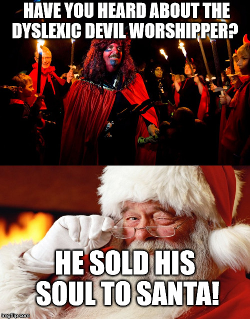 So is this the real Satan? | HAVE YOU HEARD ABOUT THE DYSLEXIC DEVIL WORSHIPPER? HE SOLD HIS SOUL TO SANTA! | image tagged in dyslexia,funny,the devil,santa claus | made w/ Imgflip meme maker
