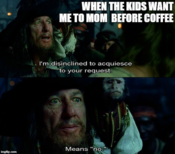Means No | WHEN THE KIDS WANT ME TO MOM  BEFORE COFFEE | image tagged in pirates of the carribean,barbossa,coffee,kids | made w/ Imgflip meme maker