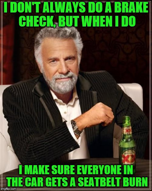 How else do you know whether they work? | I DON'T ALWAYS DO A BRAKE CHECK, BUT WHEN I DO I MAKE SURE EVERYONE IN THE CAR GETS A SEATBELT BURN | image tagged in memes,the most interesting man in the world,brake check,seatbelt | made w/ Imgflip meme maker