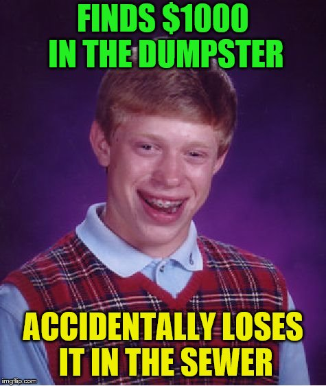 Bad Luck Brian Meme | FINDS $1000 IN THE DUMPSTER ACCIDENTALLY LOSES IT IN THE SEWER | image tagged in memes,bad luck brian | made w/ Imgflip meme maker